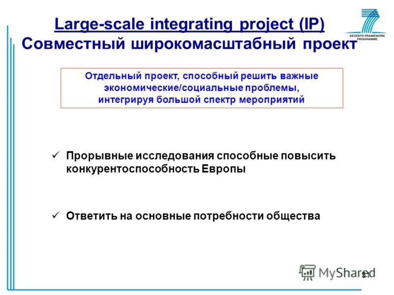 31 Large-scale integrating project (IP) Совместный широкомасштабный проект Прорывные исследования способные повысить конкурентоспособность Европы Ответить на основные потребности общества Отдельный проект, способный решить важные экономические/социал