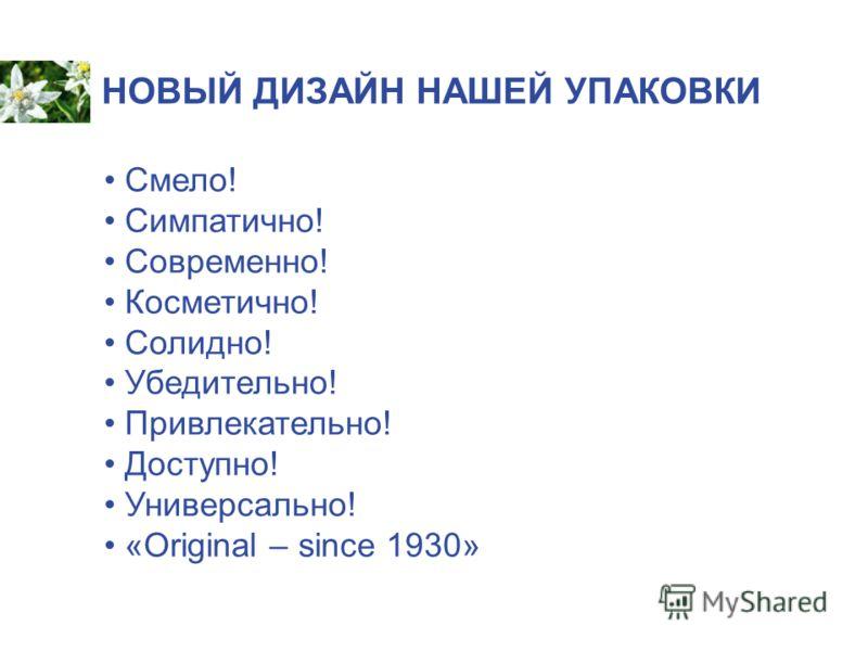 НОВЫЙ ДИЗАЙН НАШЕЙ УПАКОВКИ Смело! Симпатично! Современно! Косметично! Солидно! Убедительно! Привлекательно! Доступно! Универсально! «Original – since 1930»