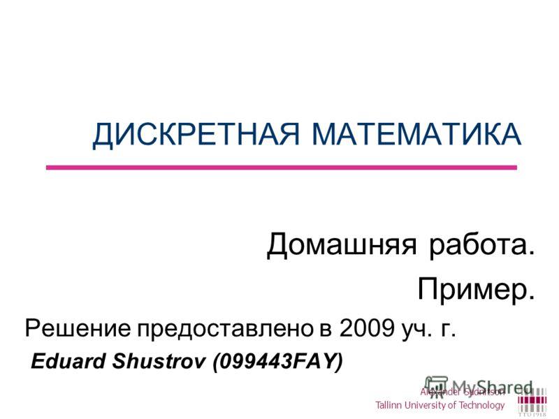 ДИСКРЕТНАЯ МАТЕМАТИКА Домашняя работа. Пример. Решение предоставлено в 2009 уч. г. Eduard Shustrov (099443FAY) Alexander Sudnitson Tallinn University of Technology