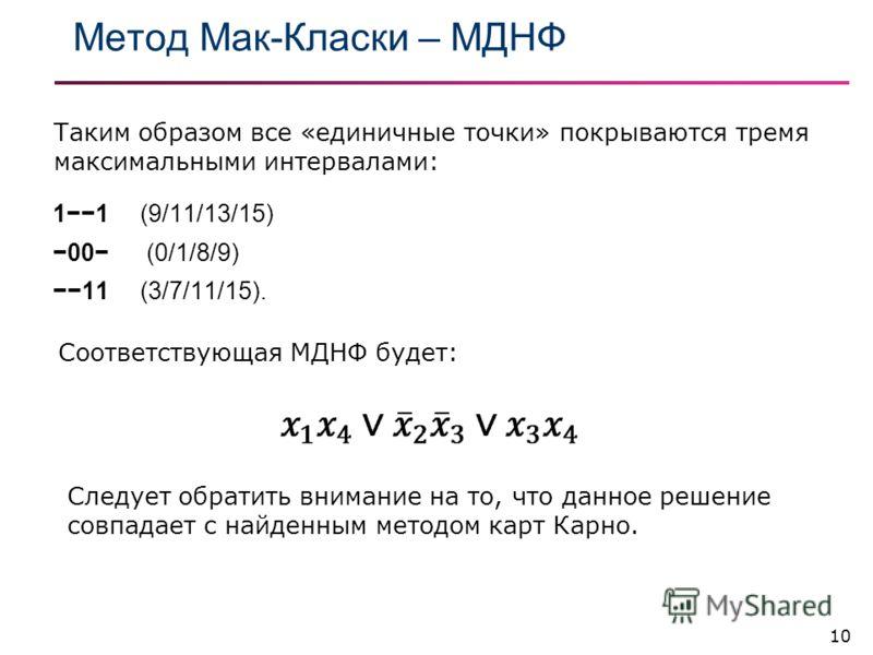 Метод Мак-Класки – МДНФ 10 11 (9/11/13/15) 00 (0/1/8/9) 11 (3/7/11/15). Таким образом все «единичные точки» покрываются тремя максимальными интервалами: Соответствующая МДНФ будет: Следует обратить внимание на то, что данное решение совпадает с найде