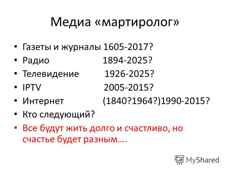 Медиа «мартиролог» Газеты и журналы 1605-2017? Радио 1894-2025? Телевидение 1926-2025? IPTV 2005-2015? Интернет (1840?1964?)1990-2015? Кто следующий? Все будут жить долго и счастливо, но счастье будет разным….