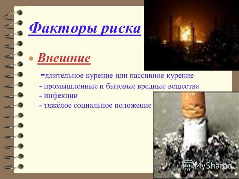 Факторы риска Внешние - длительное курение или пассивное курение - промышленные и бытовые вредные вещества - инфекции - тяжёлое социальное положение