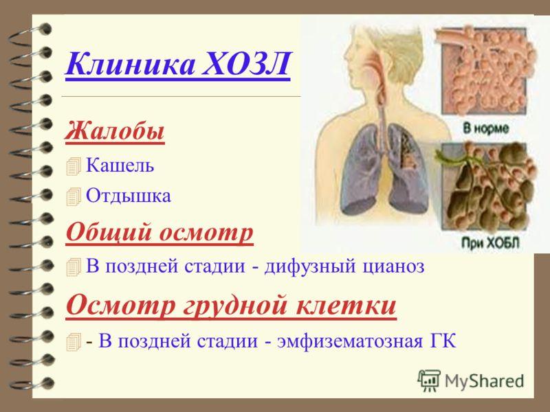 Клиника ХОЗЛ Жалобы 4 Кашель 4 Отдышка Общий осмотр 4 В поздней стадии - дифузный цианоз Осмотр грудной клетки 4 - В поздней стадии - эмфизематозная ГК