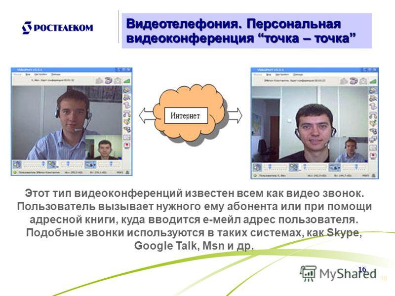 16 р Этот тип видеоконференций известен всем как видео звонок. Пользователь вызывает нужного ему абонента или при помощи адресной книги, куда вводится е-мейл адрес пользователя. Подобные звонки используются в таких системах, как Skype, Google Talk, M