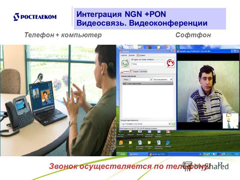 17 Интеграция NGN +PON Видеосвязь. Видеоконференции СофтфонТелефон + компьютер Звонок осуществляется по телефону!