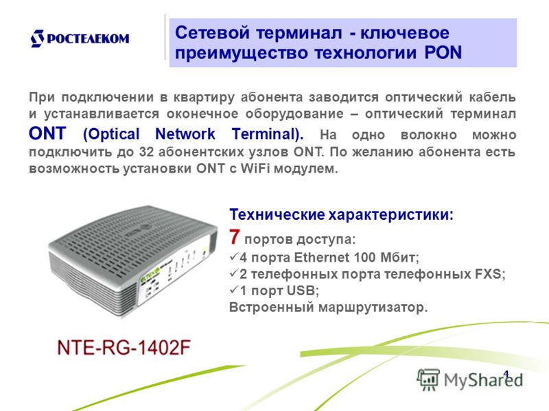 4 Сетевой терминал - ключевое преимущество технологии PON При подключении в квартиру абонента заводится оптический кабель и устанавливается оконечное оборудование – оптический терминал ONT (Optical Network Тerminal). На одно волокно можно подключить
