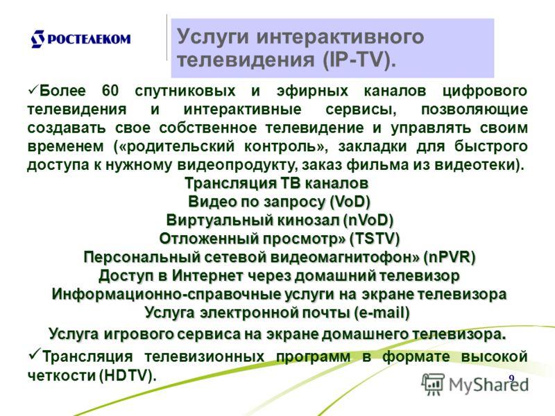 9 Услуги интерактивного телевидения (IP-TV). Более 60 спутниковых и эфирных каналов цифрового телевидения и интерактивные сервисы, позволяющие создавать свое собственное телевидение и управлять своим временем («родительский контроль», закладки для бы