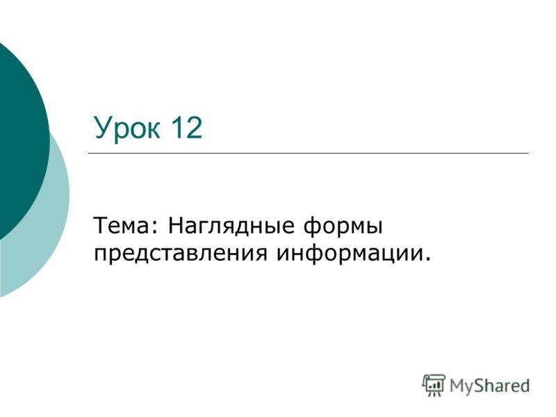 Урок 12 Тема: Наглядные формы представления информации.