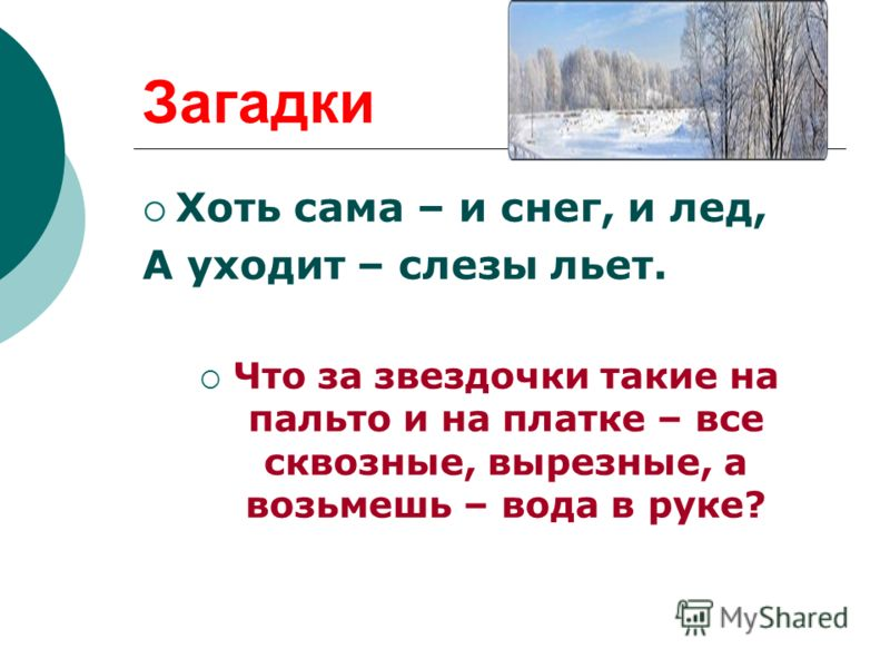 Загадки Хоть сама – и снег, и лед, А уходит – слезы льет. Что за звездочки такие на пальто и на платке – все сквозные, вырезные, а возьмешь – вода в руке?