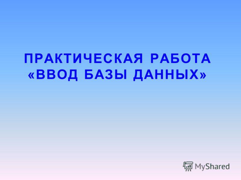 ПРАКТИЧЕСКАЯ РАБОТА «ВВОД БАЗЫ ДАННЫХ»
