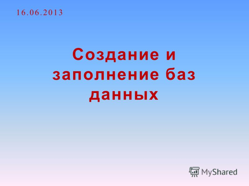 Создание и заполнение баз данных 16.06.2013