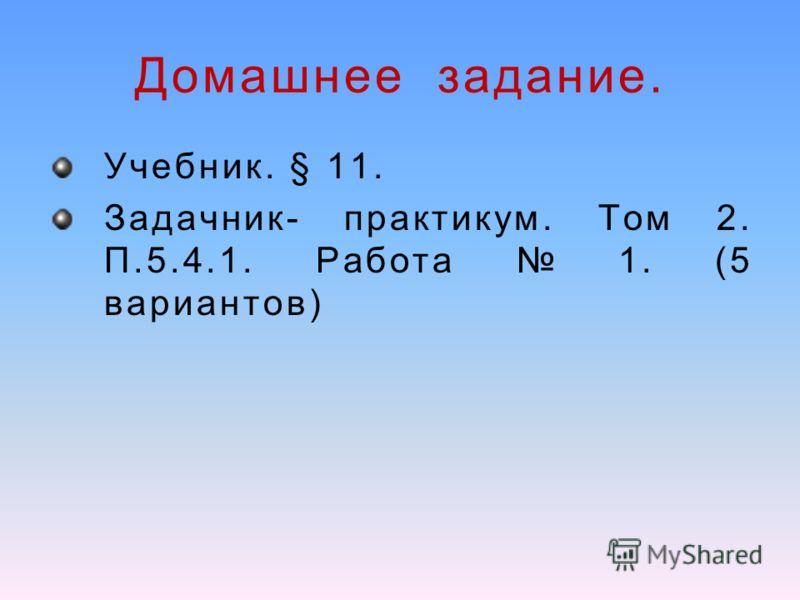 Домашнее задание. Учебник. § 11. Задачник- практикум. Том 2. П.5.4.1. Работа 1. (5 вариантов)