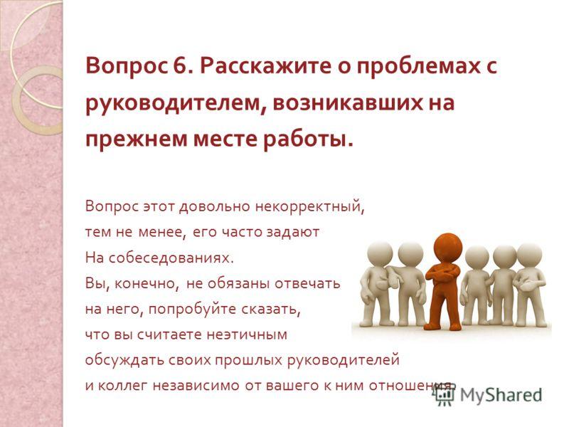 Вопрос 6. Расскажите о проблемах с руководителем, возникавших на прежнем месте работы. Вопрос этот довольно некорректный, тем не менее, его часто задают На собеседованиях. Вы, конечно, не обязаны отвечать на него, попробуйте сказать, что вы считаете