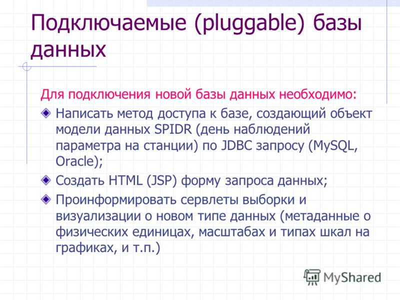 Подключаемые (pluggable) базы данных Для подключения новой базы данных необходимо: Написать метод доступа к базе, создающий объект модели данных SPIDR (день наблюдений параметра на станции) по JDBC запросу (MySQL, Oracle); Создать HTML (JSP) форму за