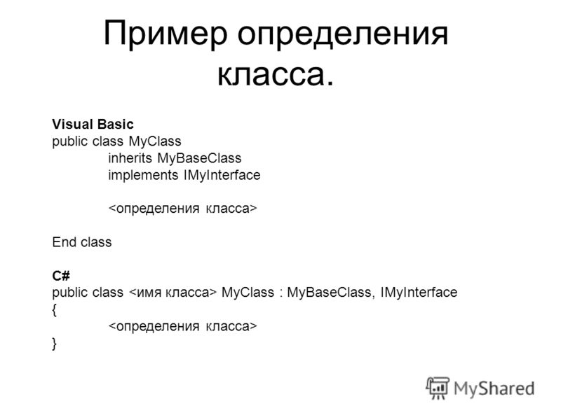 Visual Basic public class MyClass inherits MyBaseClass implements IMyInterface End class C# public class MyClass : MyBaseClass, IMyInterface { } Пример определения класса.