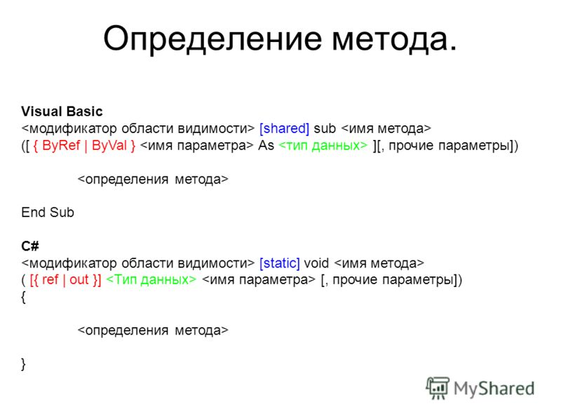 Определение метода. Visual Basic [shared] sub ([ { ByRef | ByVal } As ][, прочие параметры]) End Sub C# [static] void ( [{ ref | out }] [, прочие параметры]) { }