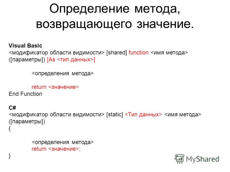 Определение метода, возвращающего значение. Visual Basic [shared] function ([параметры]) [As ] return End Function C# [static] ([параметры]) { return ; }
