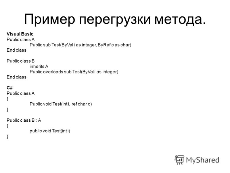 Пример перегрузки метода. Visual Basic Public class A Public sub Test(ByVal i as integer, ByRef c as char) End class Public class B inherits A Public overloads sub Test(ByVal i as integer) End class C# Public class A { Public void Test(int i, ref cha