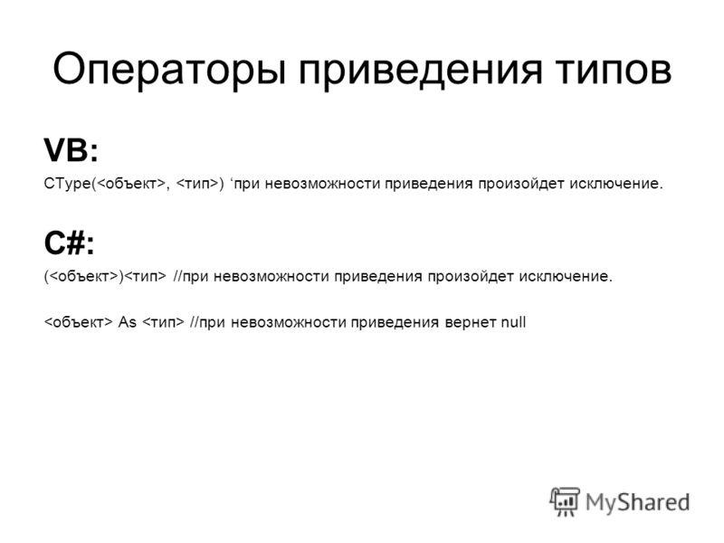 Операторы приведения типов VB: CType(, ) при невозможности приведения произойдет исключение. C#: ( ) //при невозможности приведения произойдет исключение. As //при невозможности приведения вернет null