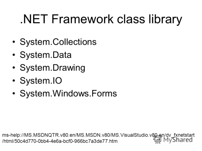 .NET Framework class library System.Collections System.Data System.Drawing System.IO System.Windows.Forms ms-help://MS.MSDNQTR.v80.en/MS.MSDN.v80/MS.VisualStudio.v80.en/dv_fxnetstart /html/50c4d770-0bb4-4e6a-bcf0-966bc7a3de77.htm
