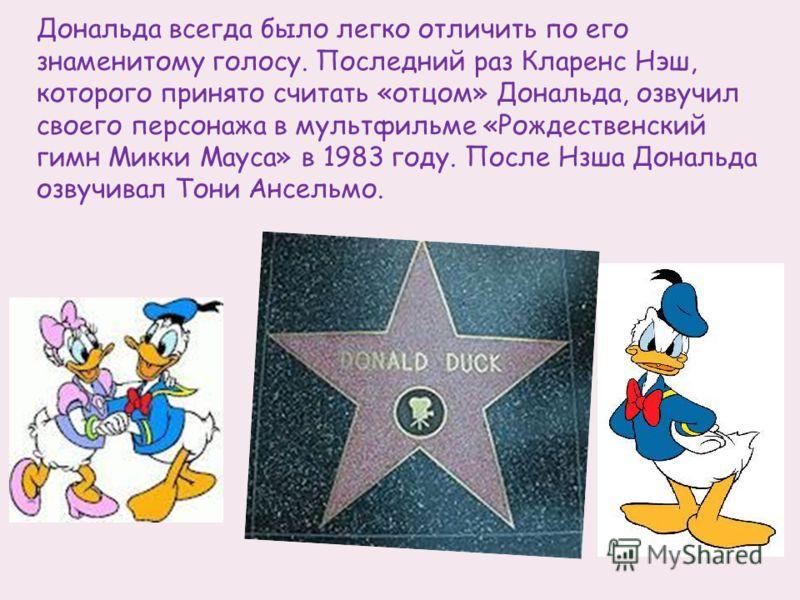 Дональда всегда было легко отличить по его знаменитому голосу. Последний раз Кларенс Нэш, которого принято считать «отцом» Дональда, озвучил своего персонажа в мультфильме «Рождественский гимн Микки Мауса» в 1983 году. После Нзша Дональда озвучивал Т
