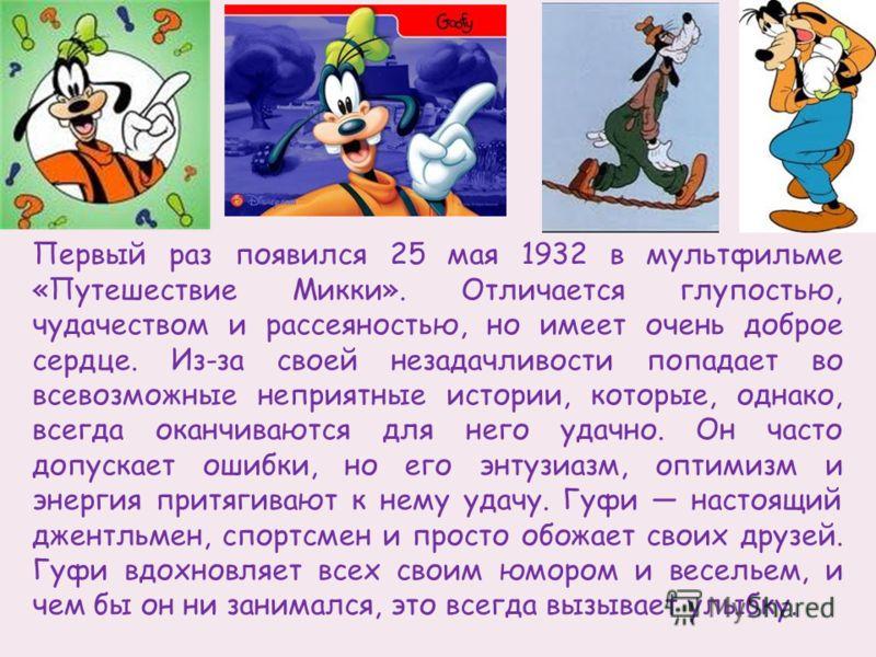 Первый раз появился 25 мая 1932 в мультфильме «Путешествие Микки». Отличается глупостью, чудачеством и рассеяностью, но имеет очень доброе сердце. Из-за своей незадачливости попадает во всевозможные неприятные истории, которые, однако, всегда оканчив