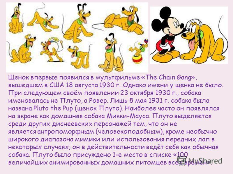 Щенок впервые появился в мультфильме «The Chain Gang», вышедшем в США 18 августа 1930 г. Однако имени у щенка не было. При следующем своём появлении 23 октября 1930 г., собака именовалась не Плуто, а Ровер. Лишь 8 мая 1931 г. собака была названа Plut