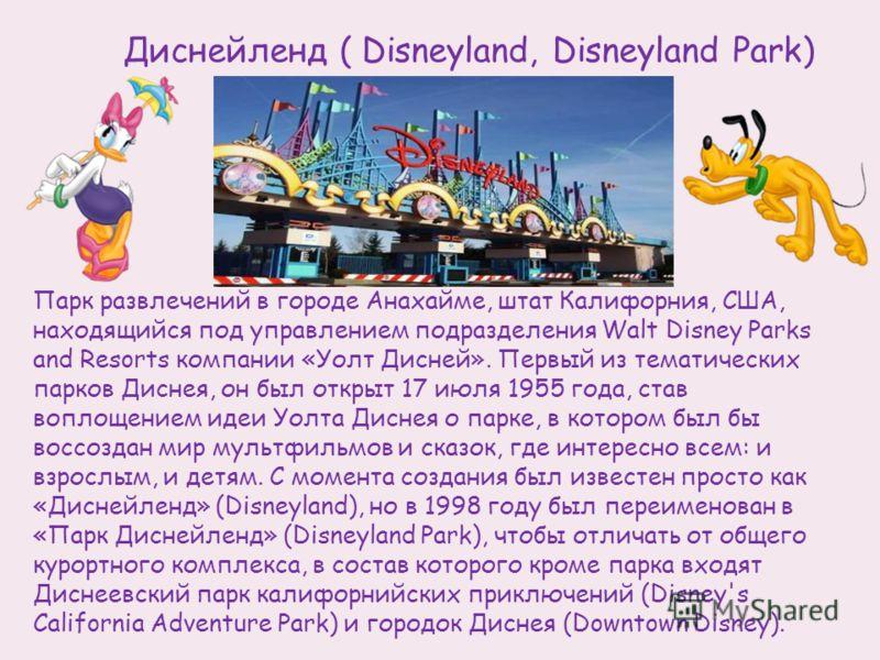 Парк развлечений в городе Анахайме, штат Калифорния, США, находящийся под управлением подразделения Walt Disney Parks and Resorts компании «Уолт Дисней». Первый из тематических парков Диснея, он был открыт 17 июля 1955 года, став воплощением идеи Уол