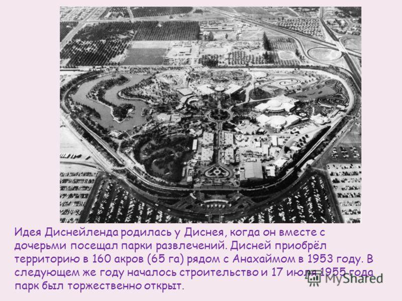 Идея Диснейленда родилась у Диснея, когда он вместе с дочерьми посещал парки развлечений. Дисней приобрёл территорию в 160 акров (65 га) рядом с Анахаймом в 1953 году. В следующем же году началось строительство и 17 июля 1955 года парк был торжествен