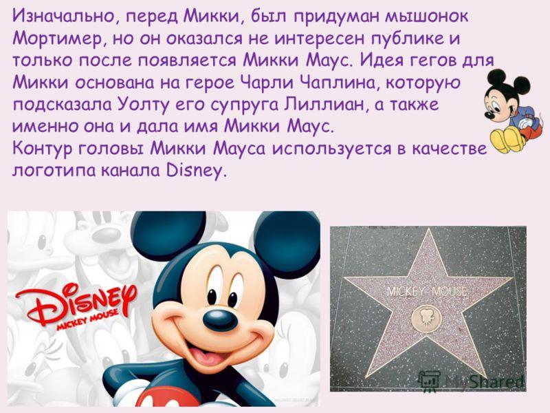 Изначально, перед Микки, был придуман мышонок Мортимер, но он оказался не интересен публике и только после появляется Микки Маус. Идея гегов для Микки основана на герое Чарли Чаплина, которую подсказала Уолту его супруга Лиллиан, а также именно она и