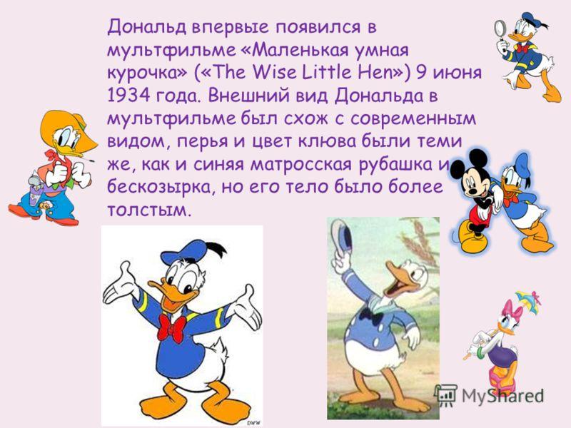 Дональд впервые появился в мультфильме «Маленькая умная курочка» («The Wise Little Hen») 9 июня 1934 года. Внешний вид Дональда в мультфильме был схож с современным видом, перья и цвет клюва были теми же, как и синяя матросская рубашка и бескозырка,
