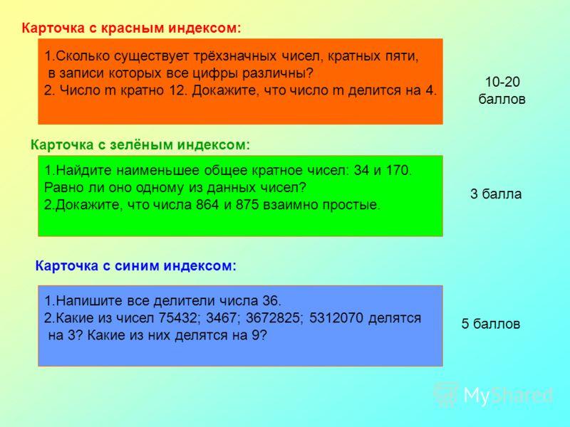 Карточка с красным индексом: 1.Сколько существует трёхзначных чисел, кратных пяти, в записи которых все цифры различны? 2. Число m кратно 12. Докажите, что число m делится на 4. Карточка с зелёным индексом: 1.Найдите наименьшее общее кратное чисел: 3