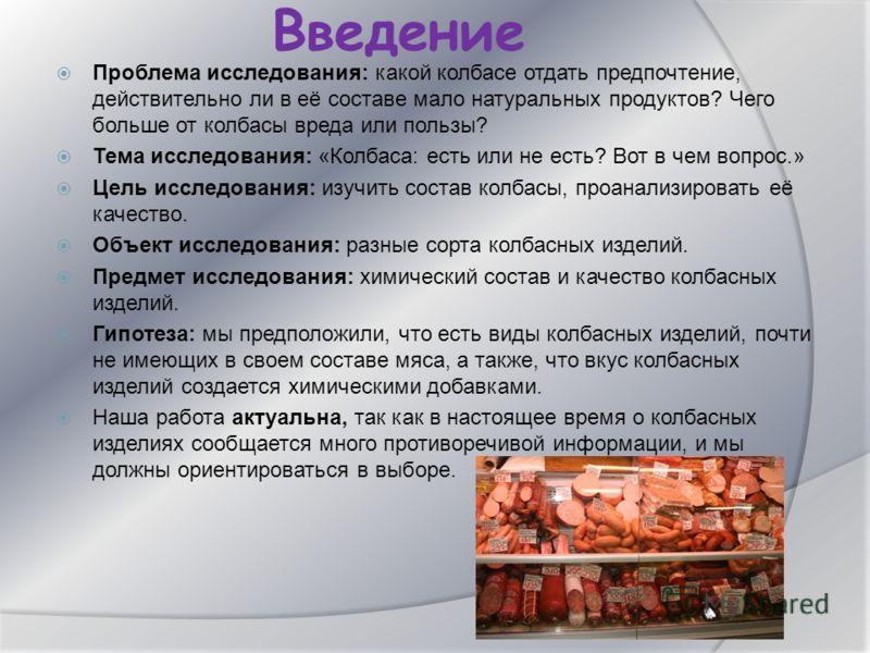Введение Проблема исследования: какой колбасе отдать предпочтение, действительно ли в её составе мало натуральных продуктов? Чего больше от колбасы вреда или пользы? Тема исследования: «Колбаса: есть или не есть? Вот в чем вопрос.» Цель исследования:
