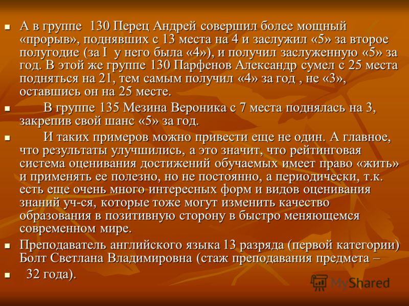 А в группе 130 Перец Андрей совершил более мощный «прорыв», поднявших с 13 места на 4 и заслужил «5» за второе полугодие (за I у него была «4»), и получил заслуженную «5» за год. В этой же группе 130 Парфенов Александр сумел с 25 места подняться на 2