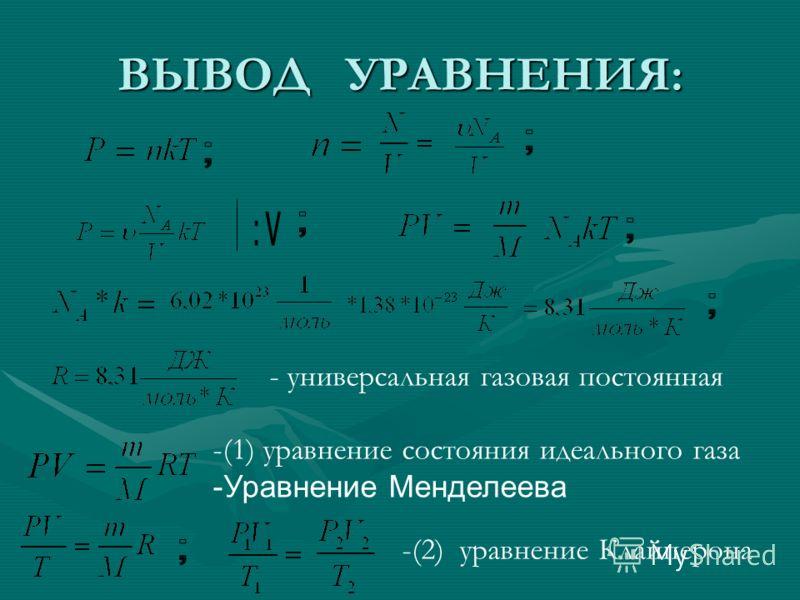 ВЫВОД УРАВНЕНИЯ: - универсальная газовая постоянная -(1) уравнение состояния идеального газа -Уравнение Менделеева -(2) уравнение Клайперона