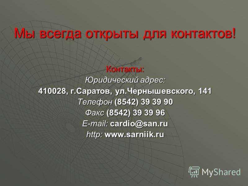 Мы всегда открыты для контактов! Контакты: Юридический адрес: 410028, г.Саратов, ул.Чернышевского, 141 Телефон (8542) 39 39 90 Факс (8542) 39 39 96 E-mail: cardio@san.ru http: www.sarniik.ru