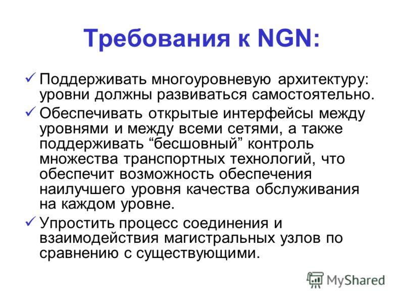 Требования к NGN: Поддерживать многоуровневую архитектуру: уровни должны развиваться самостоятельно. Обеспечивать открытые интерфейсы между уровнями и между всеми сетями, а также поддерживать бесшовный контроль множества транспортных технологий, что