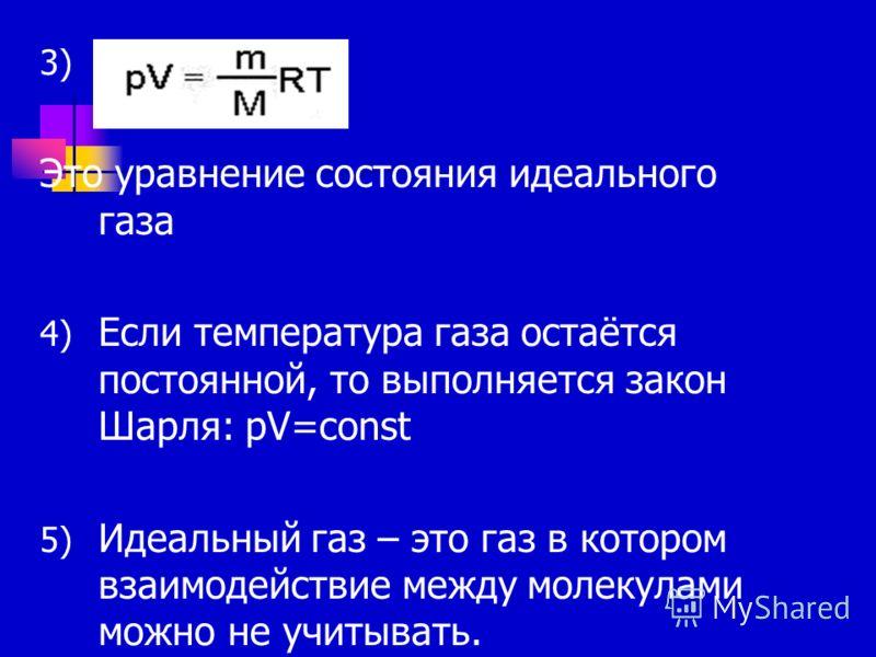 3) D Это уравнение состояния идеального газа 4) Если температура газа остаётся постоянной, то выполняется закон Шарля: pV=const 5) Идеальный газ – это газ в котором взаимодействие между молекулами можно не учитывать.