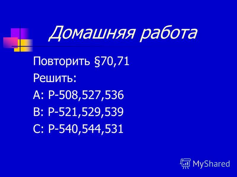 Домашняя работа Повторить §70,71 Решить: А: Р-508,527,536 В: Р-521,529,539 С: Р-540,544,531