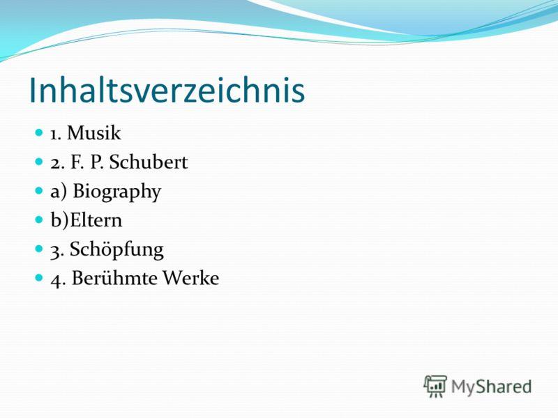 Inhaltsverzeichnis 1. Musik 2. F. P. Schubert a) Biography b)Eltern 3. Schöpfung 4. Berühmte Werke