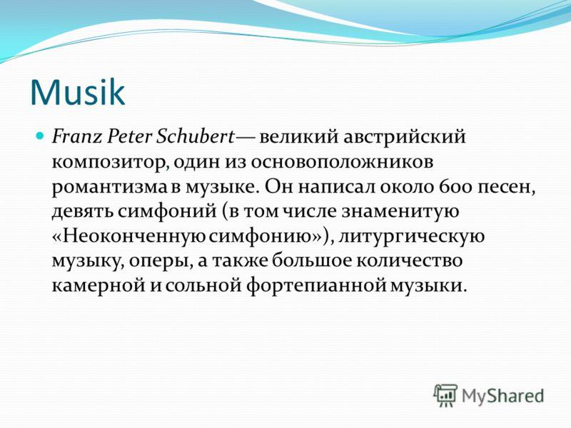 Musik Franz Peter Schubert великий австрийский композитор, один из основоположников романтизма в музыке. Он написал около 600 песен, девять симфоний (в том числе знаменитую «Неоконченную симфонию»), литургическую музыку, оперы, а также большое количе
