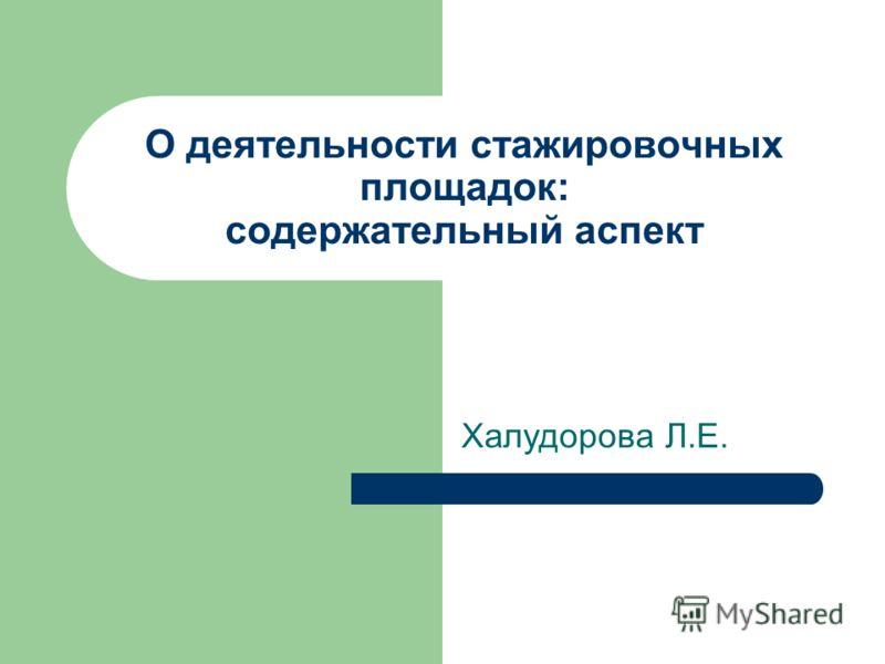 О деятельности стажировочных площадок: содержательный аспект Халудорова Л.Е.