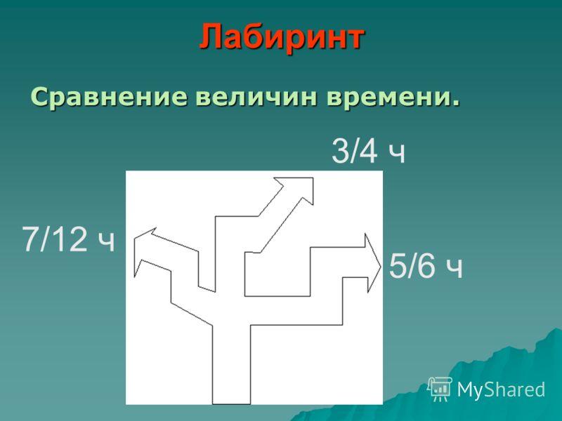 Лабиринт Сравнение величин времени. 3/4 ч 5/6 ч 7/12 ч
