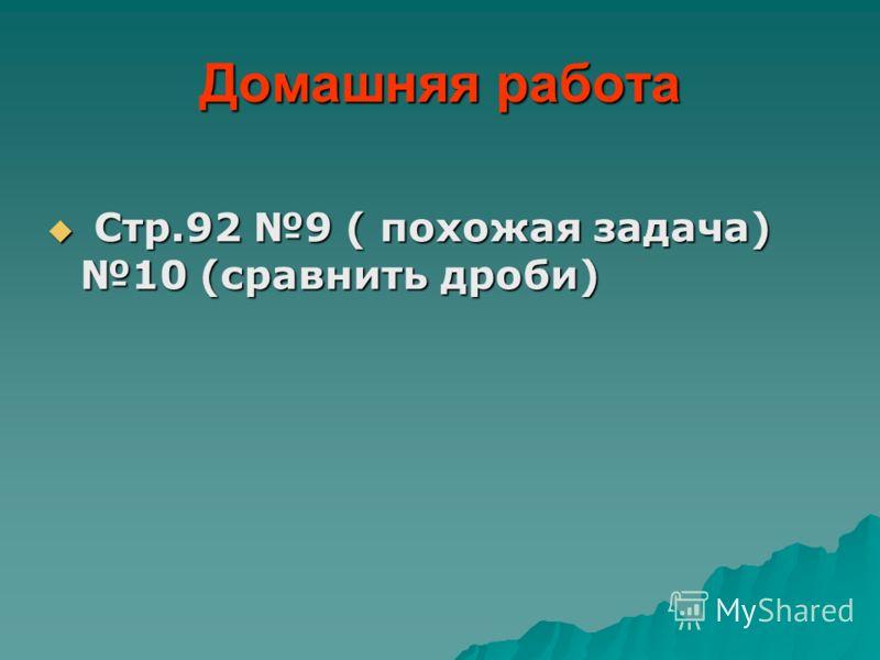 Домашняя работа Стр.92 9 ( похожая задача) 10 (сравнить дроби) Стр.92 9 ( похожая задача) 10 (сравнить дроби)
