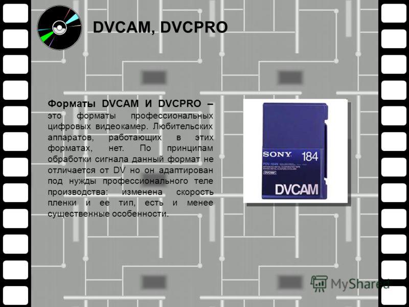 Форматы DVCAM И DVCPRO – это форматы профессиональных цифровых видеокамер. Любительских аппаратов, работающих в этих форматах, нет. По принципам обработки сигнала данный формат не отличается от DV но он адаптирован под нужды профессионального теле пр