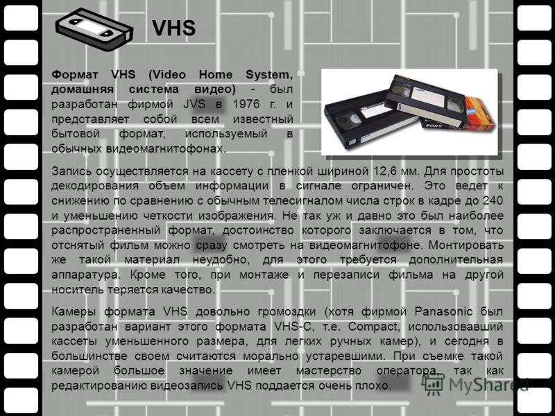 Запись осуществляется на кассету с пленкой шириной 12,6 мм. Для простоты декодирования объем информации в сигнале ограничен. Это ведет к снижению по сравнению с обычным телесигналом числа строк в кадре до 240 и уменьшению четкости изображения. Не так