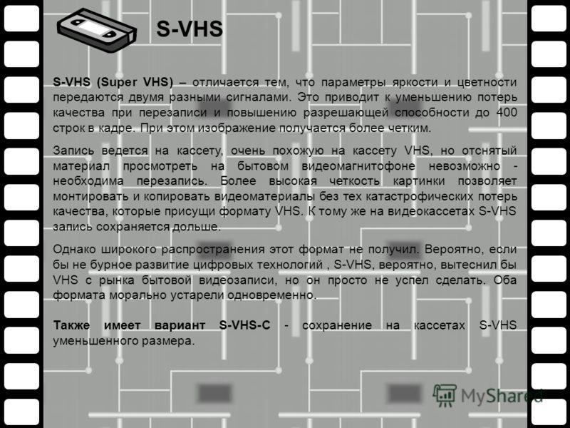 S-VHS (Super VHS) – отличается тем, что параметры яркости и цветности передаются двумя разными сигналами. Это приводит к уменьшению потерь качества при перезаписи и повышению разрешающей способности до 400 строк в кадре. При этом изображение получает