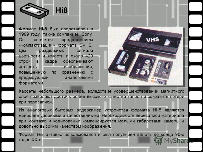 Кассеты небольшого размера, вследствие усовершенствований магнитного слоя позволяют достичь более высокого качества записи и сократить потери при перезаписи. Из аналоговых бытовых видеокамер устройства формата HI-8 являются наиболее удобными и качест