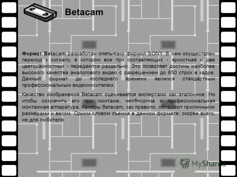 Формат Betacam разработан опять-таки фирмой SONY. В нем осуществлен переход к сигналу, в котором все три составляющих - яркостная и две цветоразностных - передаются раздельно. Это позволяет достичь наиболее высокого качества аналогового видео с разре