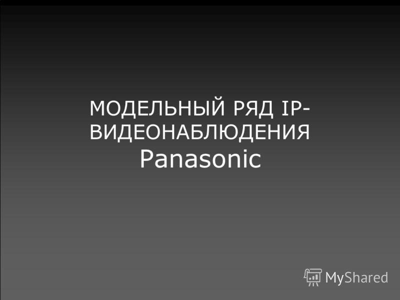 МОДЕЛЬНЫЙ РЯД IP- ВИДЕОНАБЛЮДЕНИЯ Panasonic